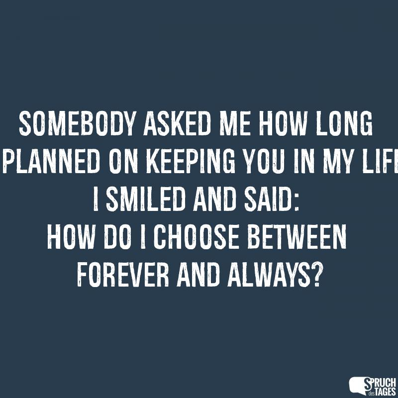 Somebody asked me how long I planned on keeping you in my life. I smiled and said: How do I choose between forever and always?