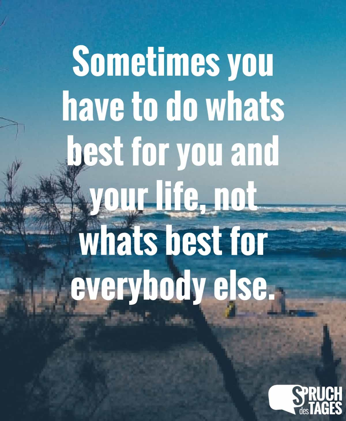 Sometimes you have to do whats best for you and your life, not