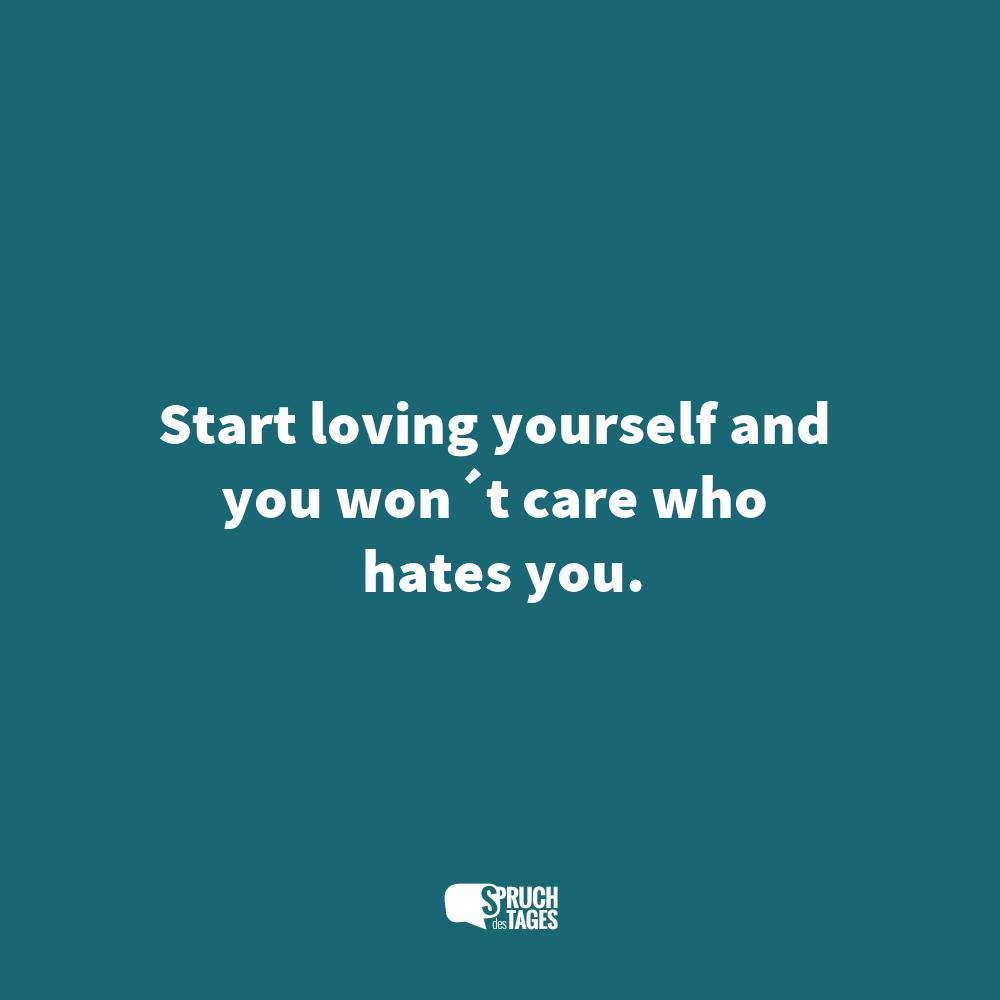 Start loving yourself and you won´t care who hates you.