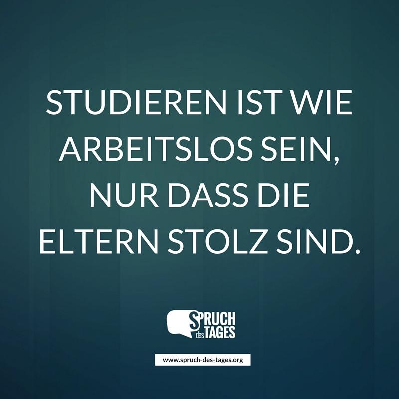 studium sprüche Studieren ist wie arbeitslos sein. Nur, dass die Eltern stolz sind studium sprüche