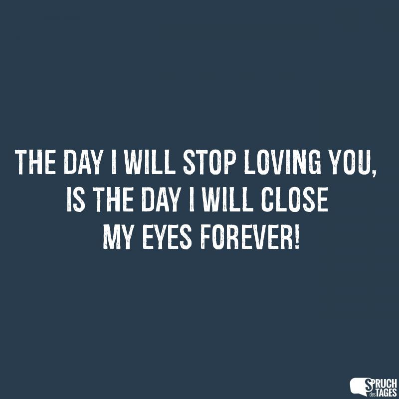 The day I will stop loving you, is the day i will close my eyes forever!
