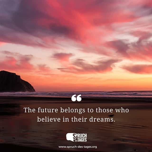 The future belongs to those who believe in their dreams.
