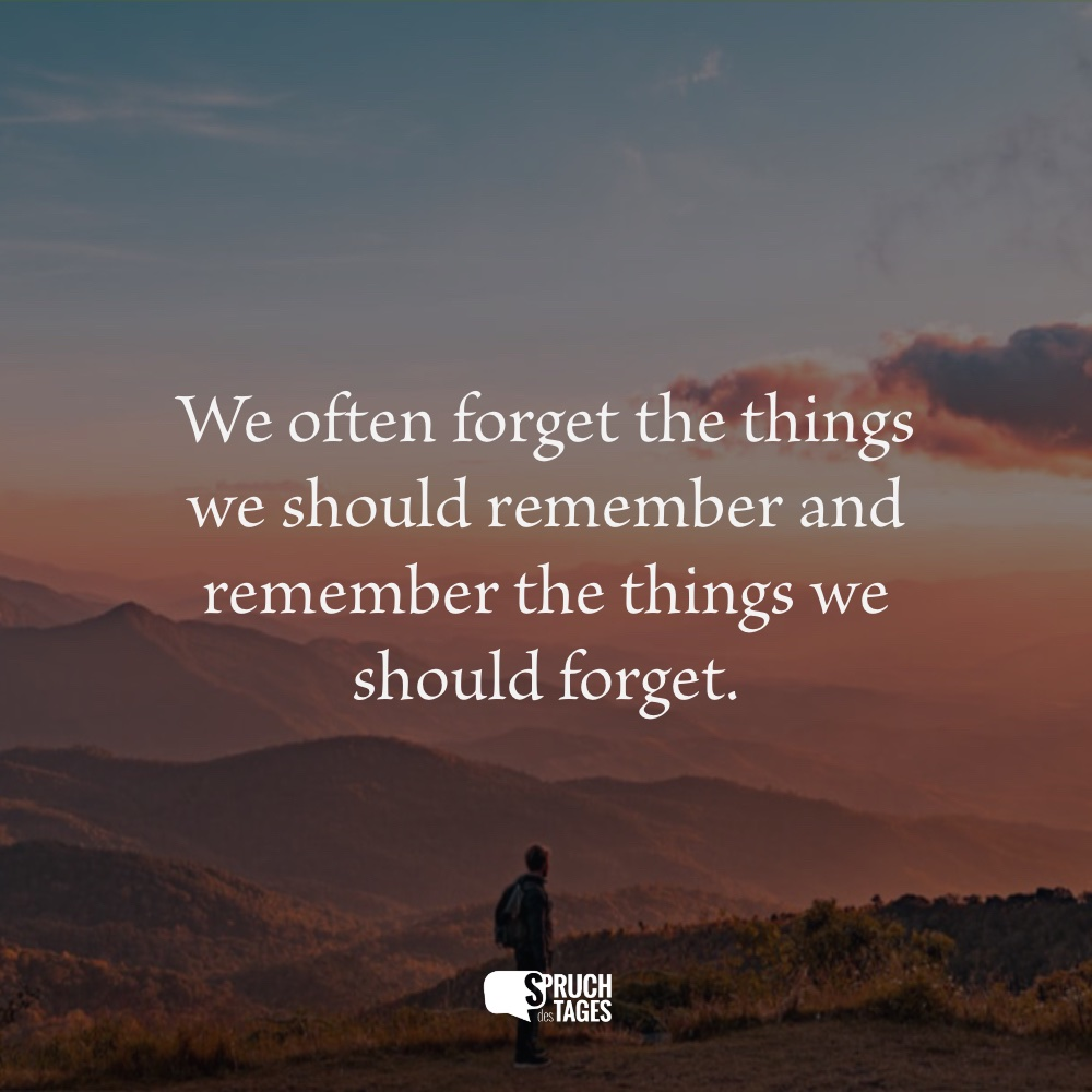 We often forget the things we should remember and remember the things we should forget.
