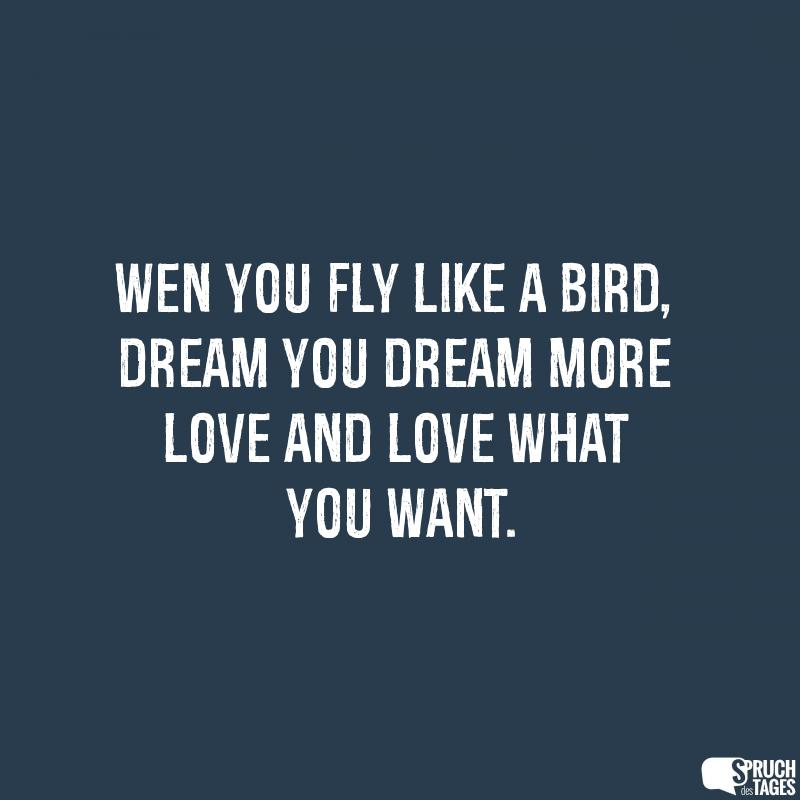 Wen you fly like a bird, dream you dream more love and love what you want.