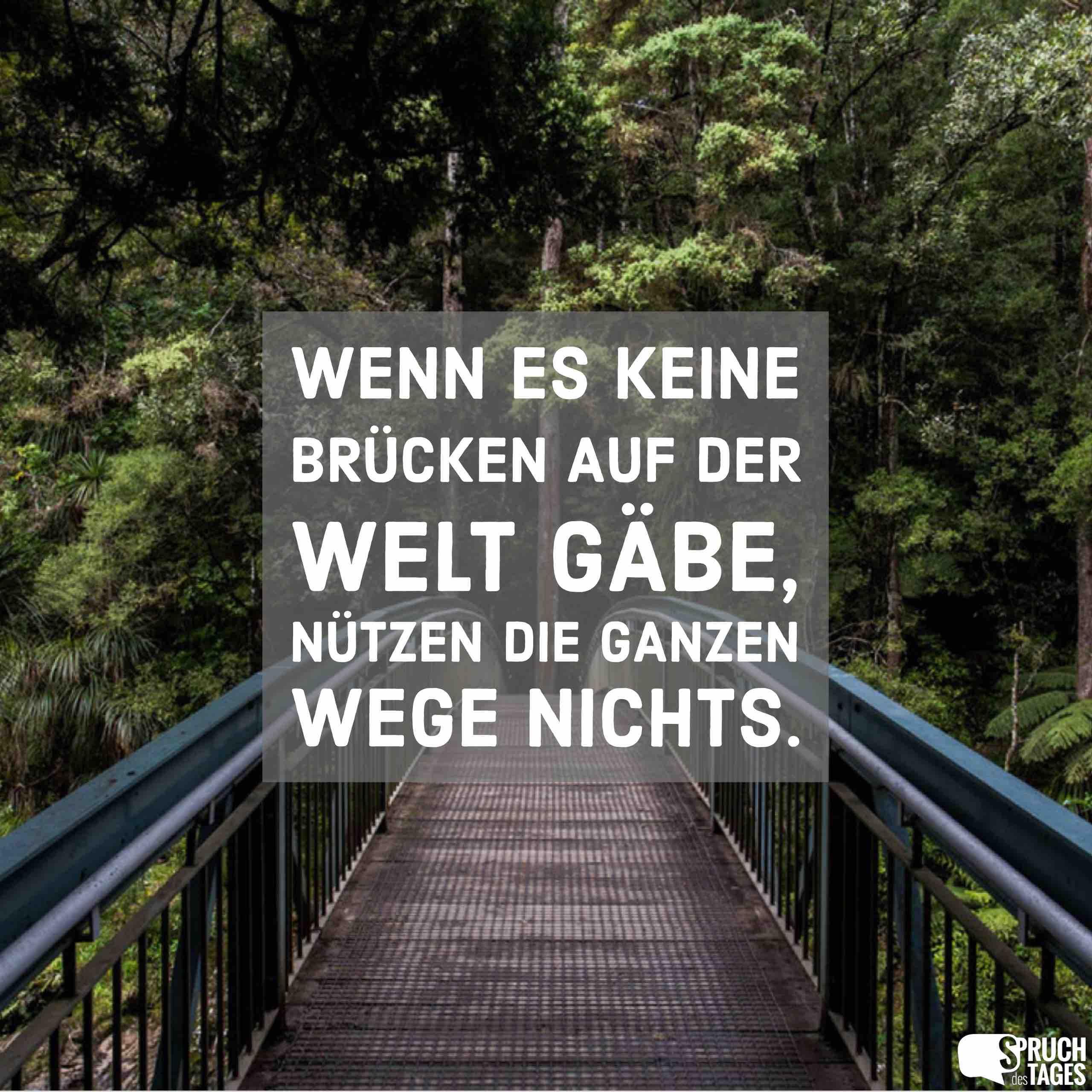 brücken sprüche Wenn es keine Brücken auf der Welt gäbe, nützen die ganzen Wege  brücken sprüche