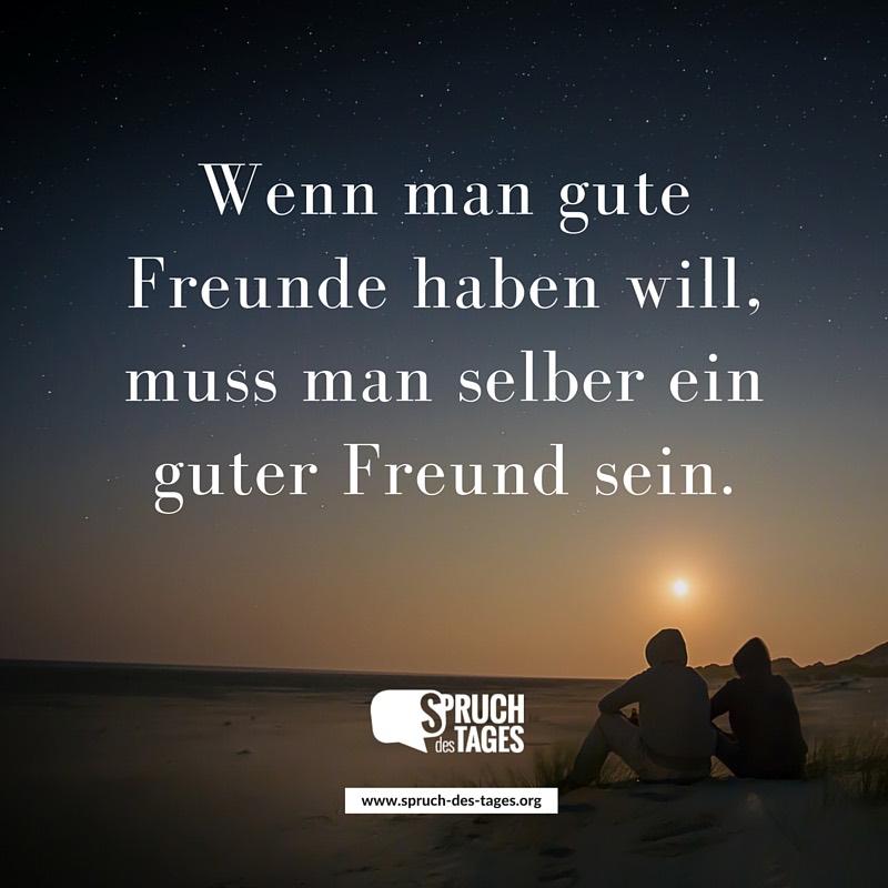 sprüche gute freunde Wenn man gute Freunde haben will, muss man selber ein guter Freund  sprüche gute freunde
