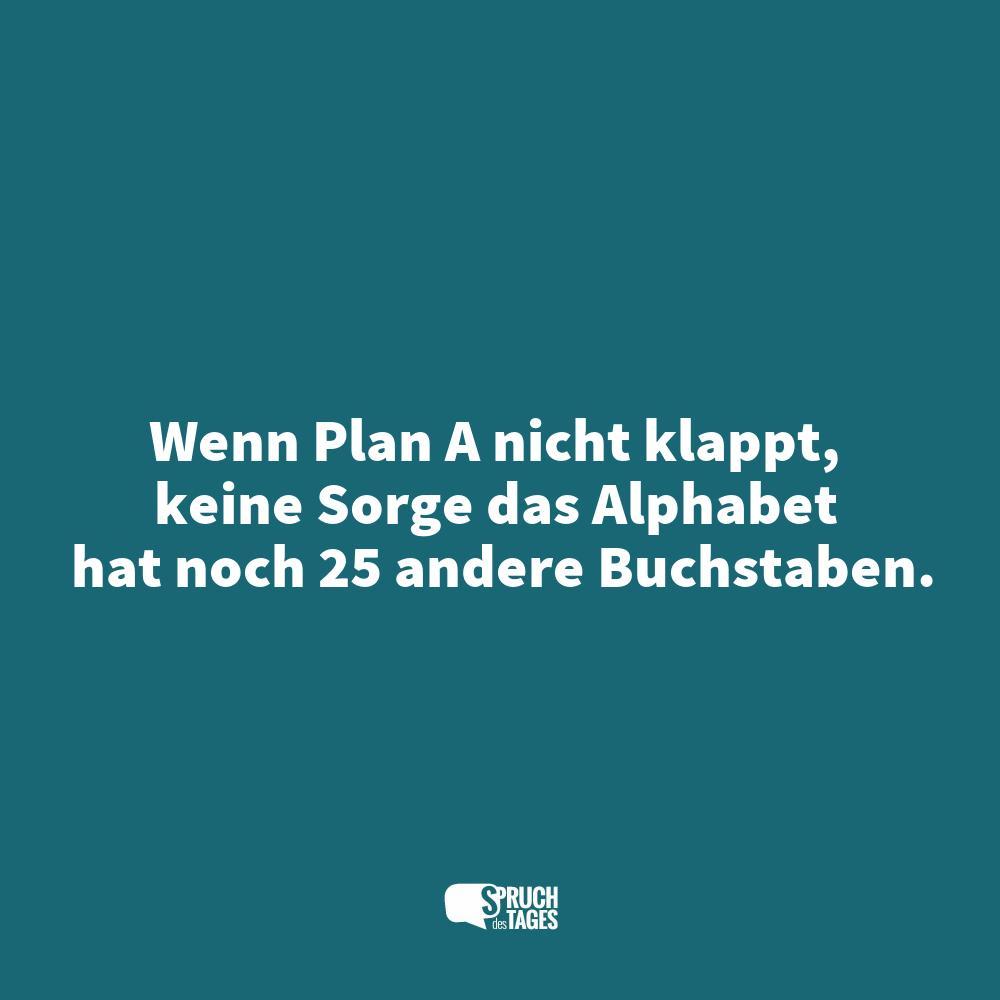 wenn plan a nicht klappt, keine sorge das alphabet hat noch 25