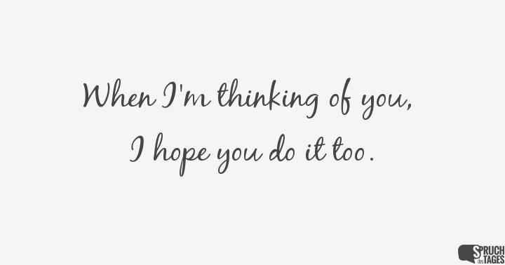 When I'm thinking of you, I hope you do it too.