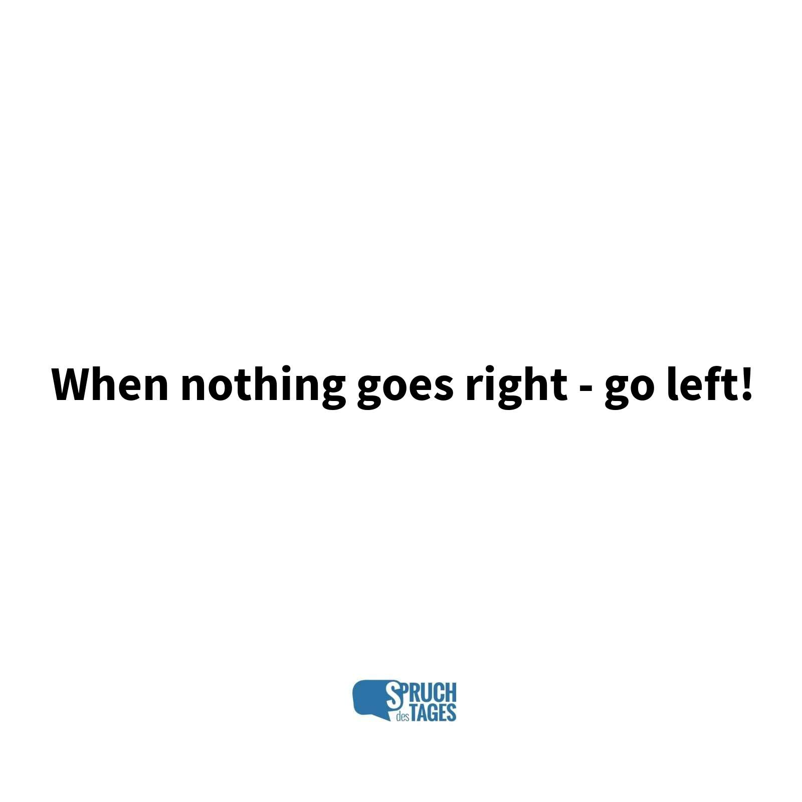 When nothing goes right - go left!