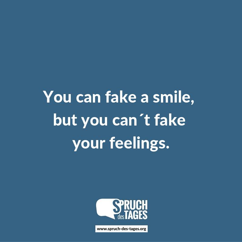 You can fake a smile, but you can´t fake your feelings.