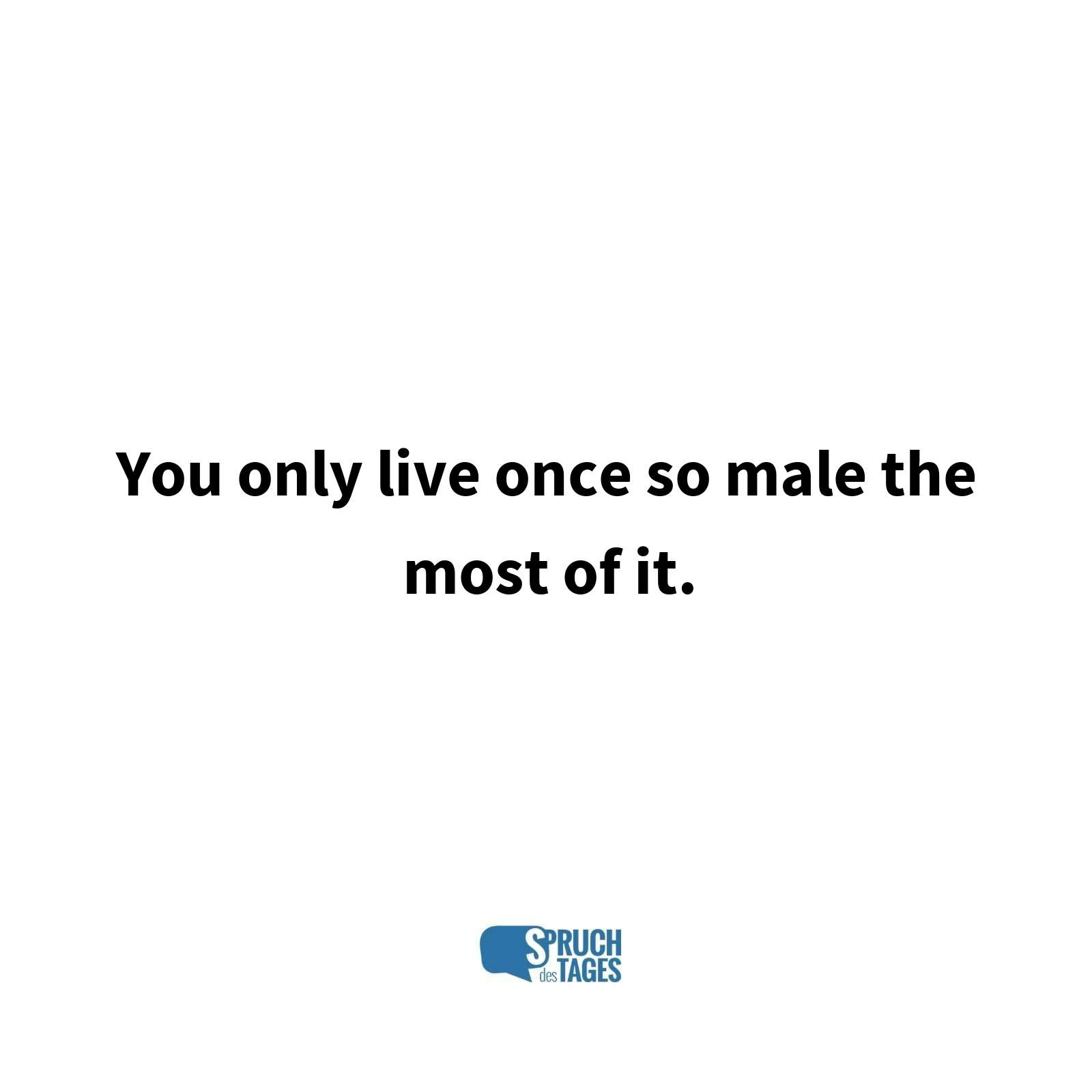 You only live once so male the most of it.