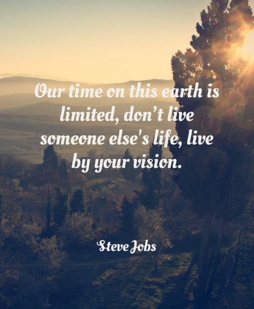 Your time on this earth is limited, don't live someone else's life, live by your vision.